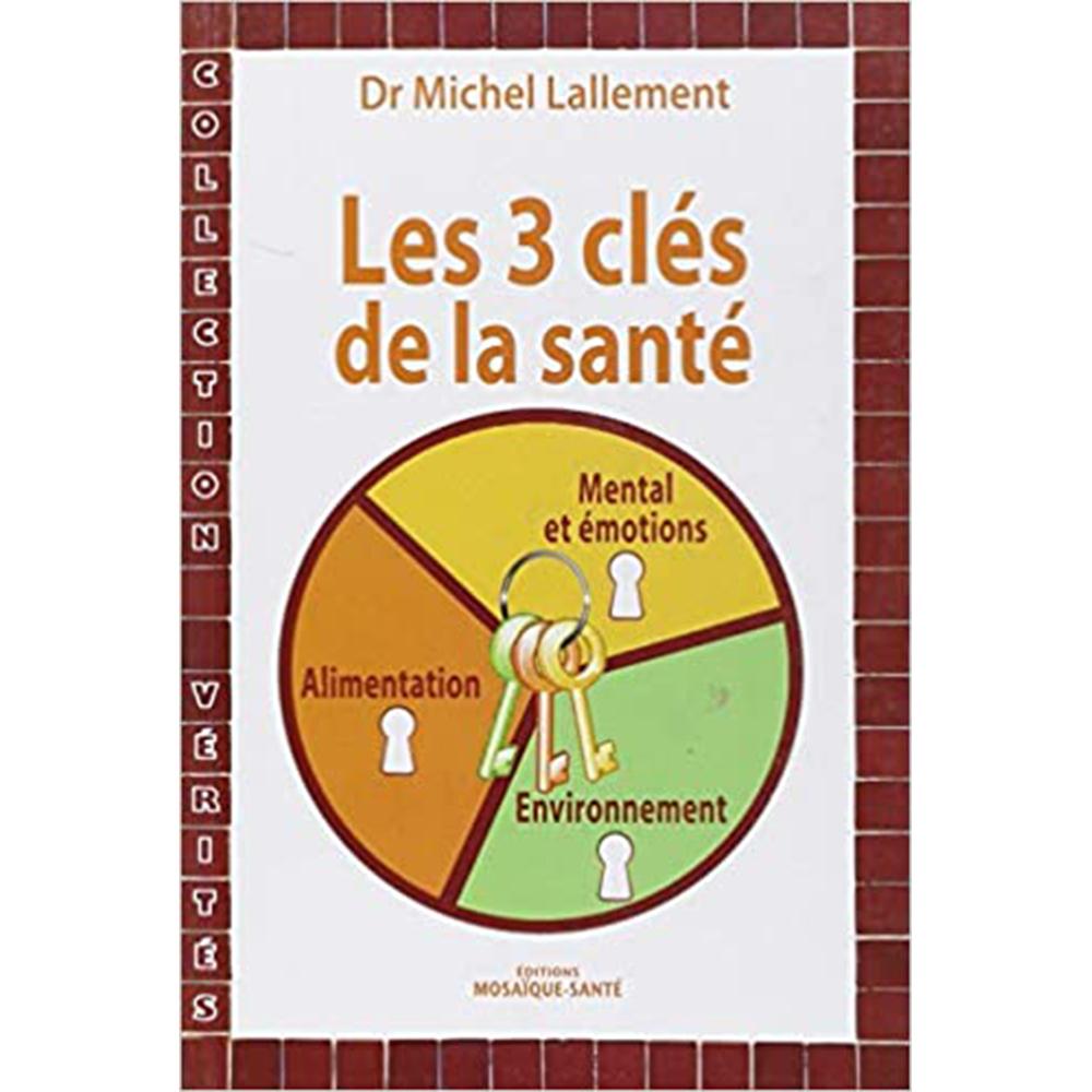 Les 3 clés de la santé - Alimentation, Environnement, Mental et émotions - Dr Michel LALLEMENT